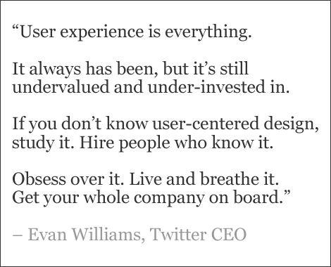 """User experience is everything.   It always has been, but it's still undervalued and under-invested in.   If you don't know user-centered design, study it. Hire people who know it.   Obsess over it. Live and breathe it.  Get your whole company on board.""   – Evan Williams, Twitter CEO"