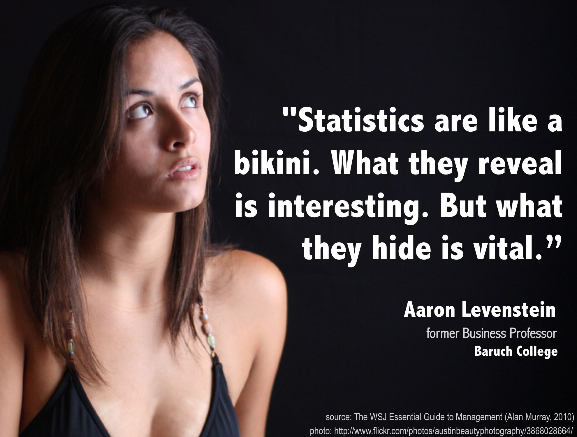 Statistics are like a bikini. What they reveal is interesting. But what they hide is vital. - Aaron Levenstein